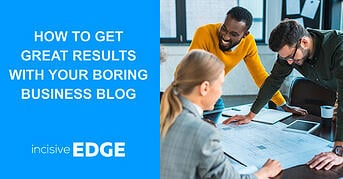 How to get Great Results with your Boring Business Blog