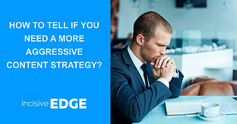 How to tell if you need a more aggressive Content Strategy?